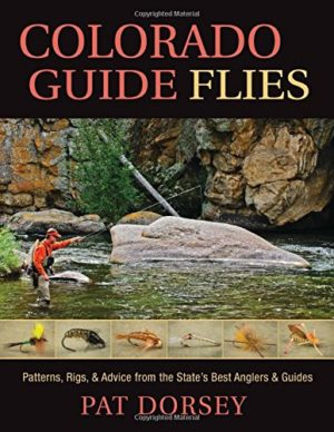 Colorado Guide Flies – Patterns, Rigs, & Advice from the State's Best Anglers & Guides by Pat Dorsey