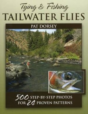 Tying & Fishing Tailwater Flies - 500 Step-by-Step Photos for 24 Proven Patterns - by Pat Dorsey